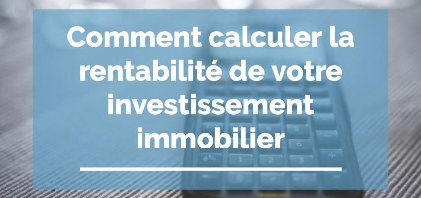 Comment calculer la rentabilité locative de votre investissement