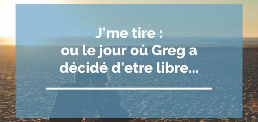 J'me tire ! OU «le jour où Greg a décidé d'être libre !»