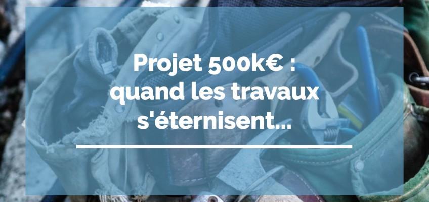 Projet 500k€ : quand les travaux s'éternisent