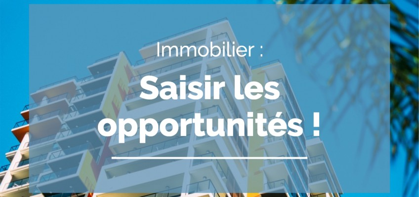 Immobilier : saisir les opportunités !
